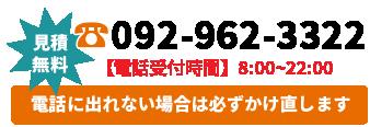 【見積無料】092-962-3322 電話受付時間:8時~22時。電話に出られない場合は必ずかけ直します